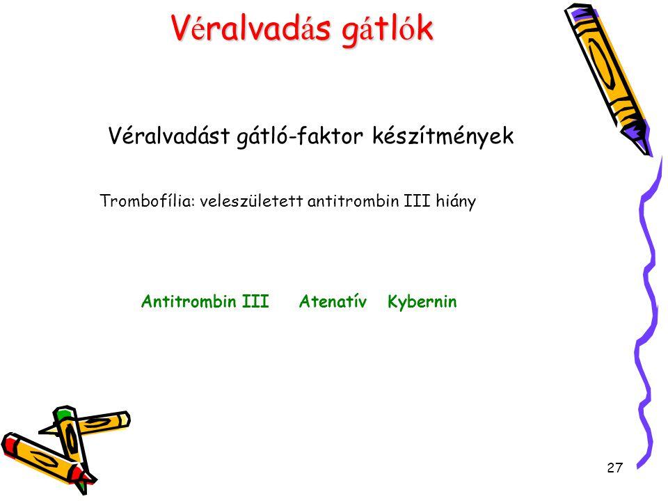 27 V é ralvad á s g á tl ó k Véralvadást gátló-faktor készítmények Trombofília: veleszületett antitrombin III hiány Antitrombin III Atenatív Kybernin