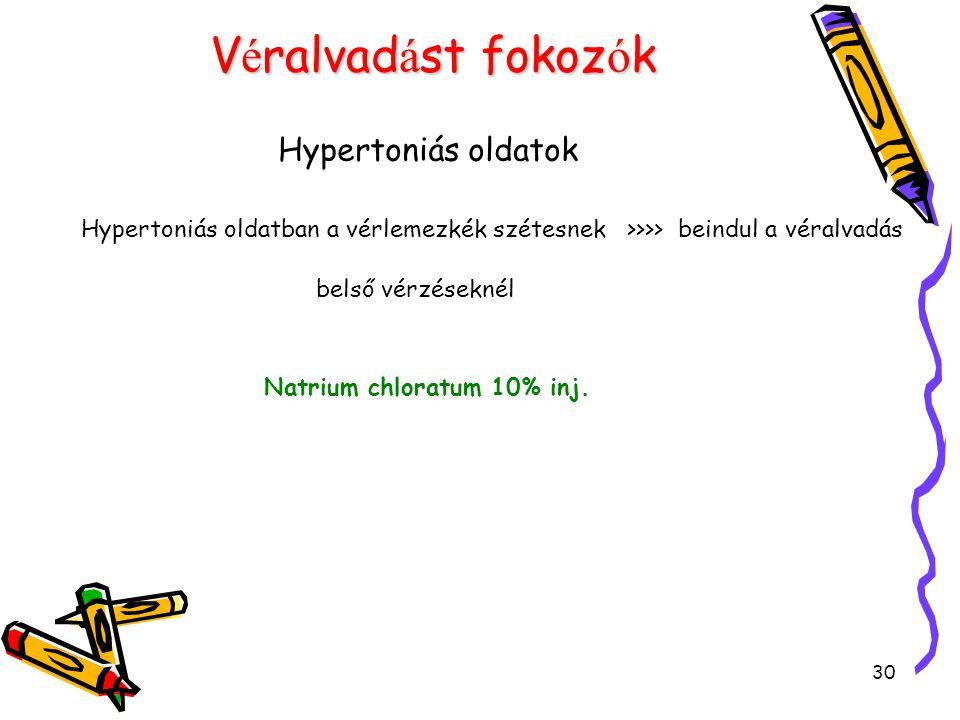 30 V é ralvad á st fokoz ó k Hypertoniás oldatok Hypertoniás oldatban a vérlemezkék szétesnek >>>> beindul a véralvadás belső vérzéseknél Natrium chloratum 10% inj.