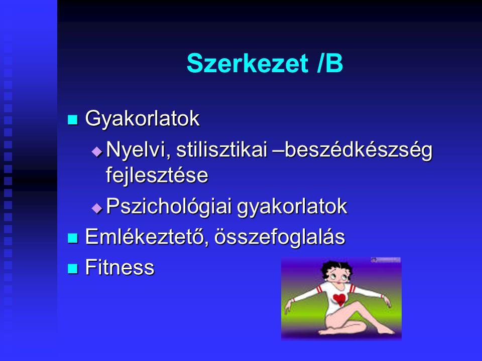 Szerkezet /B Gyakorlatok Gyakorlatok  Nyelvi, stilisztikai –beszédkészség fejlesztése  Pszichológiai gyakorlatok Emlékeztető, összefoglalás Emlékeztető, összefoglalás Fitness Fitness