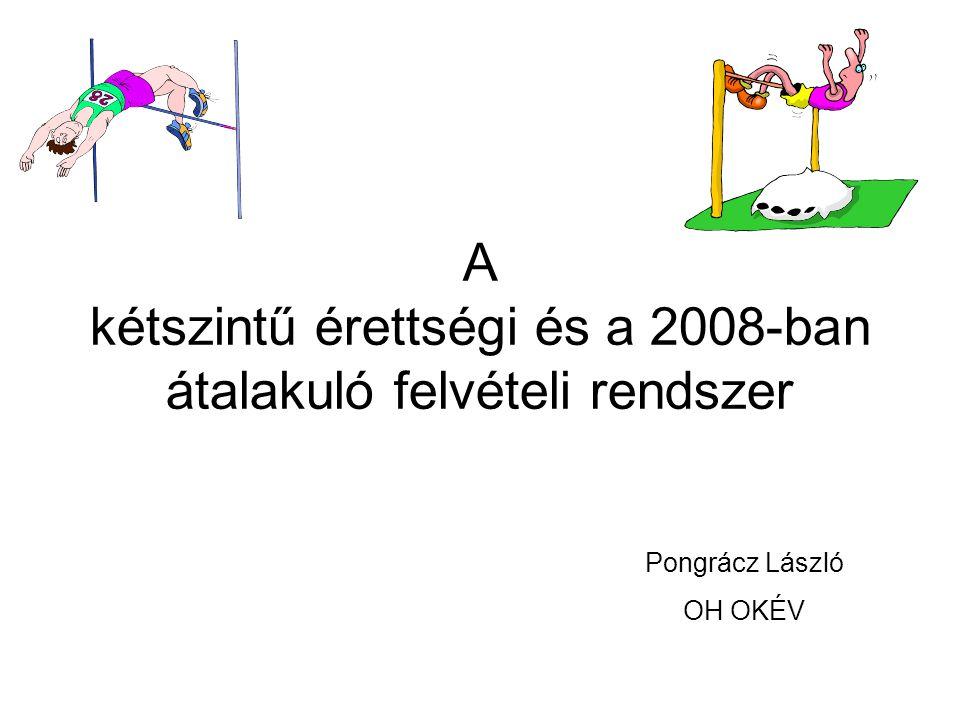 A kétszintű érettségi és a 2008-ban átalakuló felvételi rendszer Pongrácz László OH OKÉV