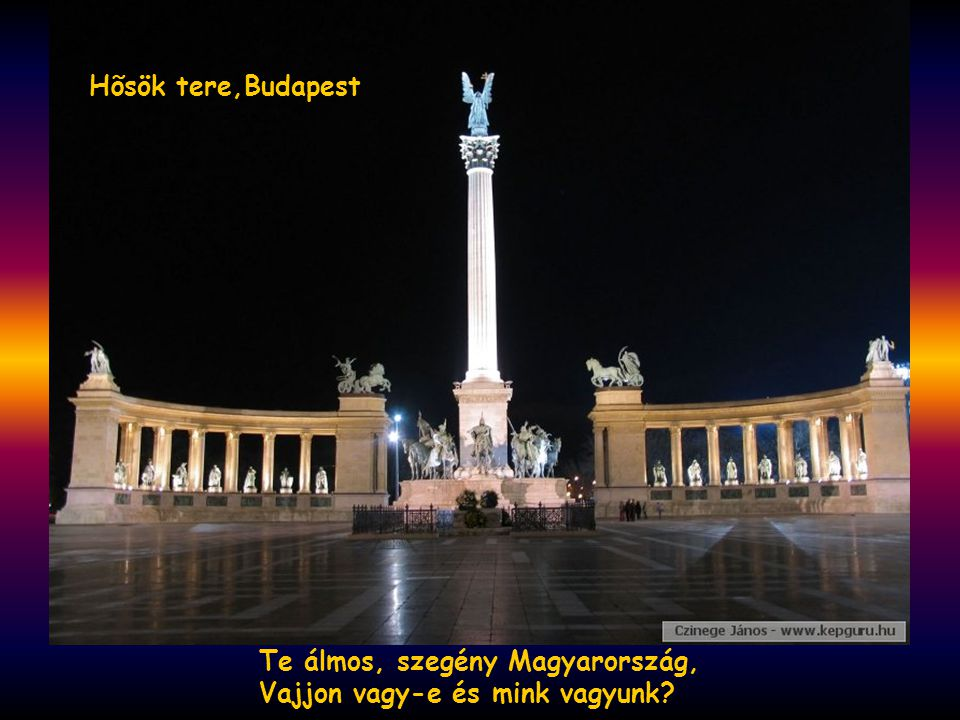 Te álmos, szegény Magyarország, Vajjon vagy-e és mink vagyunk? Hõsök tere,Budapest