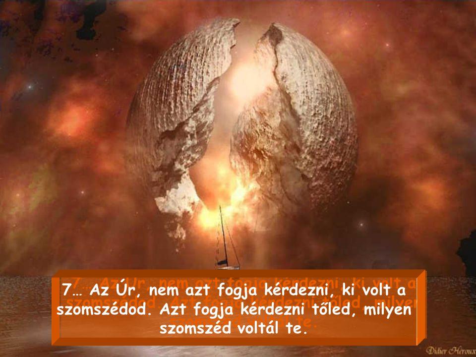 6… Az Úr, nem azt fogja kérdezni tőled, hány barátod volt. Azt fogja tőled kérdezni, hány embernek voltál te igaz barátja. 6… Az Úr, nem azt fogja kér