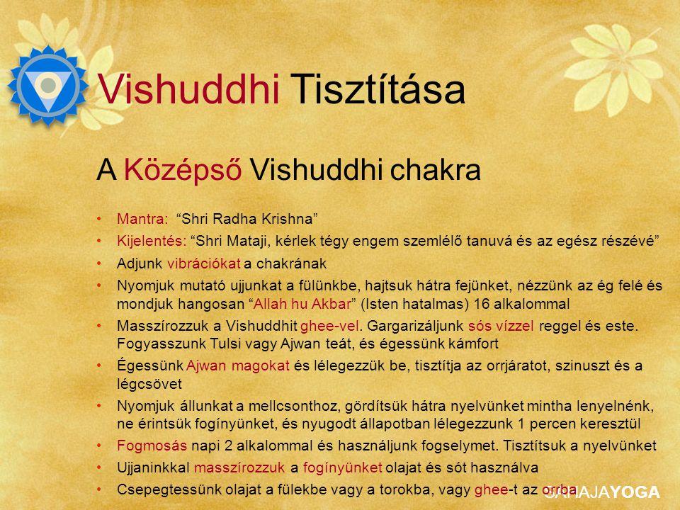 SAHAJAYOGA Vishuddhi Tisztítása A Középső Vishuddhi chakra Mantra: Shri Radha Krishna Kijelentés: Shri Mataji, kérlek tégy engem szemlélő tanuvá és az egész részévé Adjunk vibrációkat a chakrának Nyomjuk mutató ujjunkat a fülünkbe, hajtsuk hátra fejünket, nézzünk az ég felé és mondjuk hangosan Allah hu Akbar (Isten hatalmas) 16 alkalommal Masszírozzuk a Vishuddhit ghee-vel.