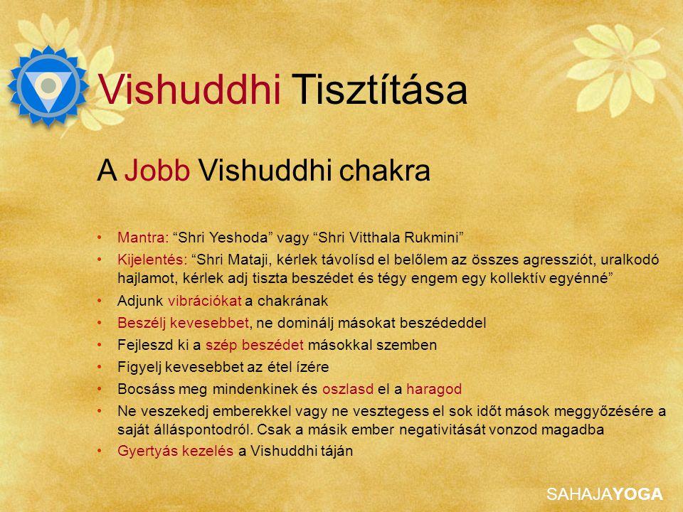 SAHAJAYOGA Vishuddhi Tisztítása A Jobb Vishuddhi chakra Mantra: Shri Yeshoda vagy Shri Vitthala Rukmini Kijelentés: Shri Mataji, kérlek távolísd el belőlem az összes agressziót, uralkodó hajlamot, kérlek adj tiszta beszédet és tégy engem egy kollektív egyénné Adjunk vibrációkat a chakrának Beszélj kevesebbet, ne dominálj másokat beszédeddel Fejleszd ki a szép beszédet másokkal szemben Figyelj kevesebbet az étel ízére Bocsáss meg mindenkinek és oszlasd el a haragod Ne veszekedj emberekkel vagy ne vesztegess el sok időt mások meggyőzésére a saját álláspontodról.