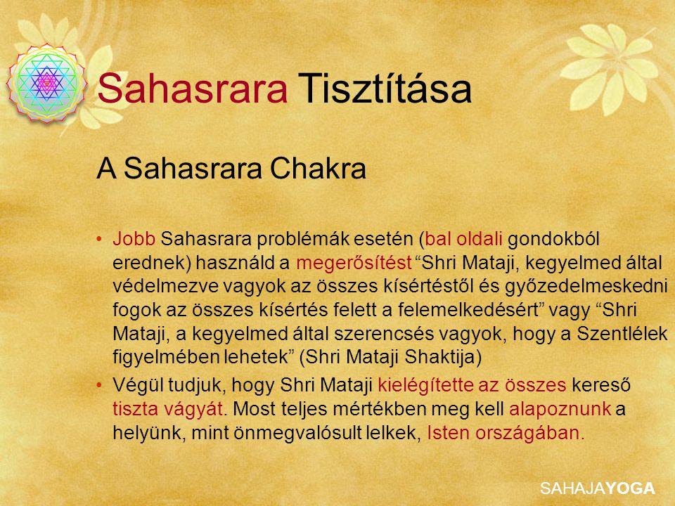 SAHAJAYOGA A Sahasrara Chakra Sahasrara Tisztítása Jobb Sahasrara problémák esetén (bal oldali gondokból erednek) használd a megerősítést Shri Mataji, kegyelmed által védelmezve vagyok az összes kísértéstől és győzedelmeskedni fogok az összes kísértés felett a felemelkedésért vagy Shri Mataji, a kegyelmed által szerencsés vagyok, hogy a Szentlélek figyelmében lehetek (Shri Mataji Shaktija) Végül tudjuk, hogy Shri Mataji kielégítette az összes kereső tiszta vágyát.
