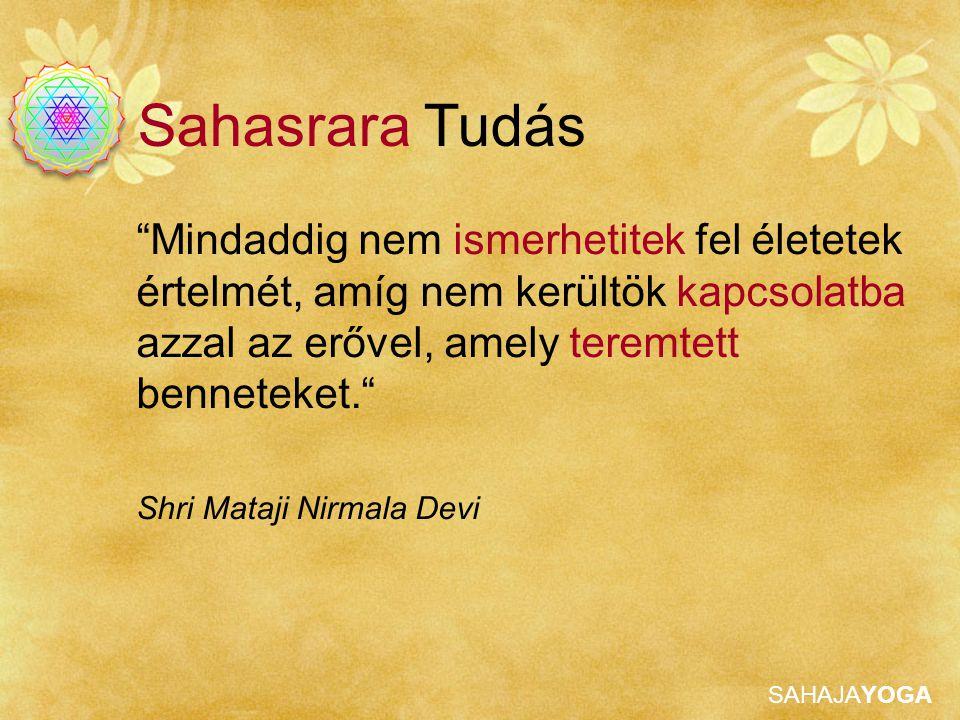 SAHAJAYOGA Mindaddig nem ismerhetitek fel életetek értelmét, amíg nem kerültök kapcsolatba azzal az erővel, amely teremtett benneteket. Shri Mataji Nirmala Devi Sahasrara Tudás