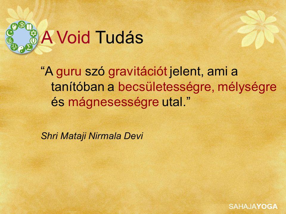 SAHAJAYOGA A guru szó gravitációt jelent, ami a tanítóban a becsületességre, mélységre és mágnesességre utal. Shri Mataji Nirmala Devi A Void Tudás