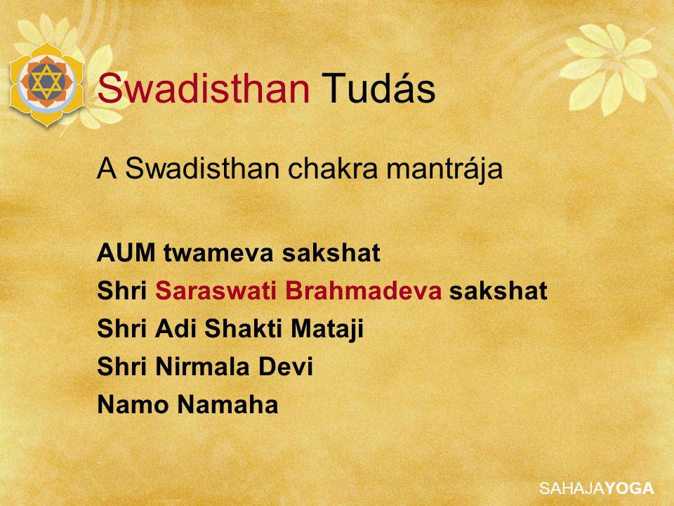 SAHAJAYOGA Swadisthan Tudás A Swadisthan chakra mantrája AUM twameva sakshat Shri Saraswati Brahmadeva sakshat Shri Adi Shakti Mataji Shri Nirmala Dev