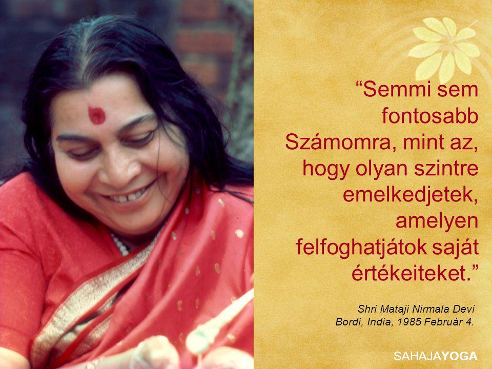 SAHAJAYOGA Semmi sem fontosabb Számomra, mint az, hogy olyan szintre emelkedjetek, amelyen felfoghatjátok saját értékeiteket. Shri Mataji Nirmala Devi Bordi, India, 1985 Február 4.