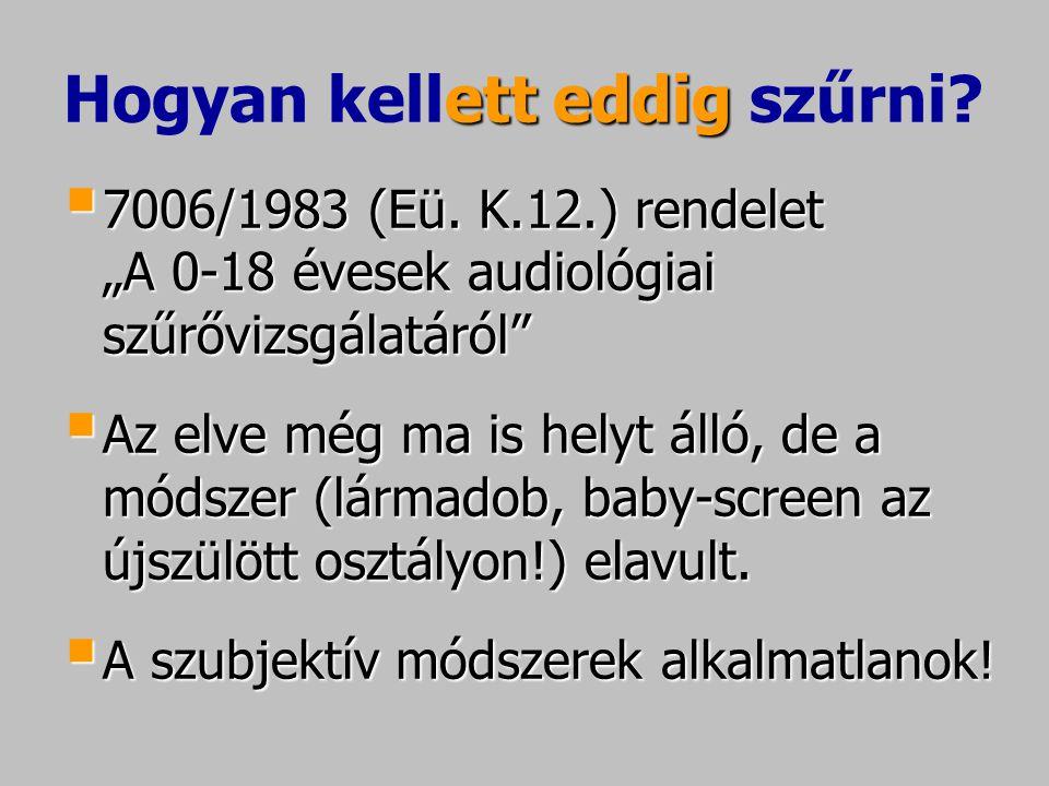 """etteddig Hogyan kellett eddig szűrni?  7006/1983 (Eü. K.12.) rendelet """"A 0-18 évesek audiológiai szűrővizsgálatáról""""  Az elve még ma is helyt álló,"""
