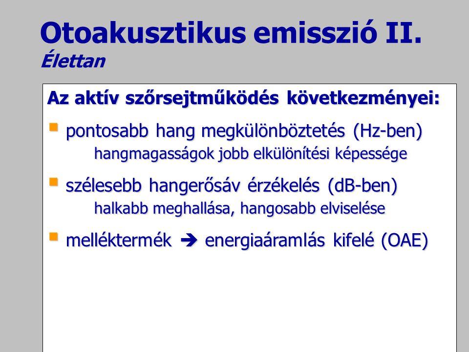 Otoakusztikus emisszió II. Élettan Az aktív szőrsejtműködés következményei:  pontosabb hang megkülönböztetés (Hz-ben) hangmagasságok jobb elkülönítés