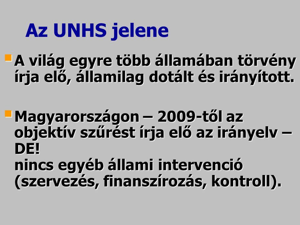 Az UNHS jelene  A világ egyre több államában törvény írja elő, államilag dotált és irányított.  Magyarországon – 2009-től az objektív szűrést írja e