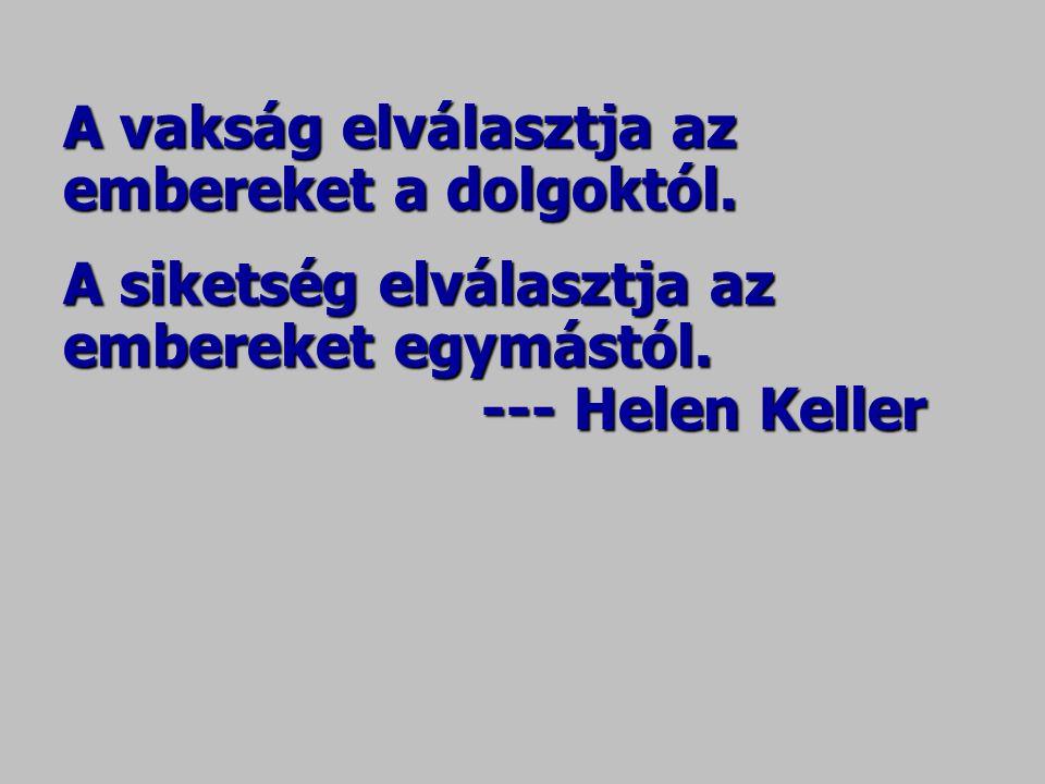 A vakság elválasztja az embereket a dolgoktól. A siketség elválasztja az embereket egymástól. --- Helen Keller