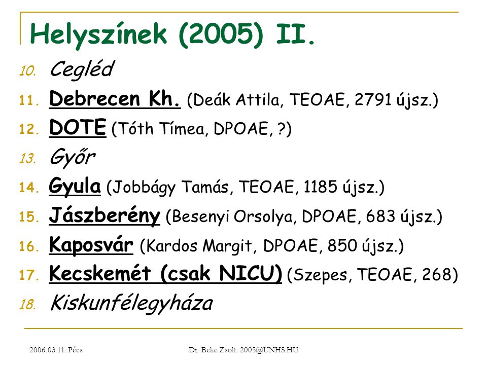 2006.03.11. Pécs Dr. Beke Zsolt: 2005@UNHS.HU Helyszínek (2005) II. 10. Cegléd 11. Debrecen Kh. (Deák Attila, TEOAE, 2791 újsz.) 12. DOTE (Tóth Tímea,