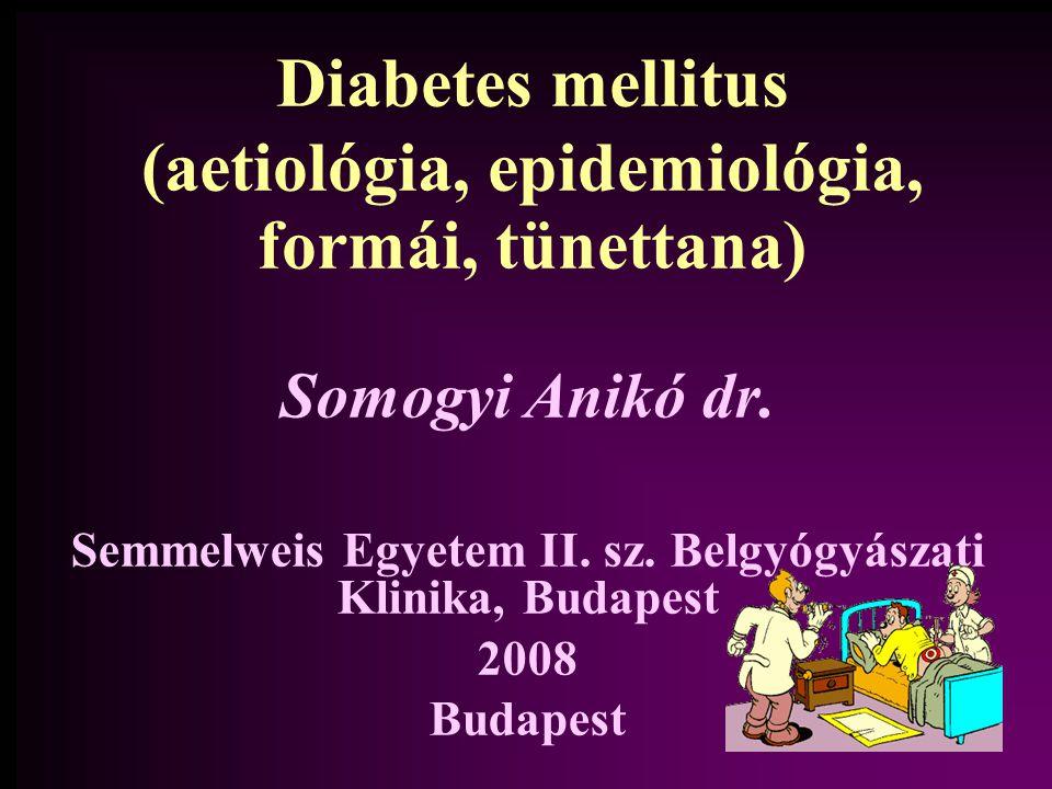 Diabetes mellitus (aetiológia, epidemiológia, formái, tünettana) Somogyi Anikó dr.
