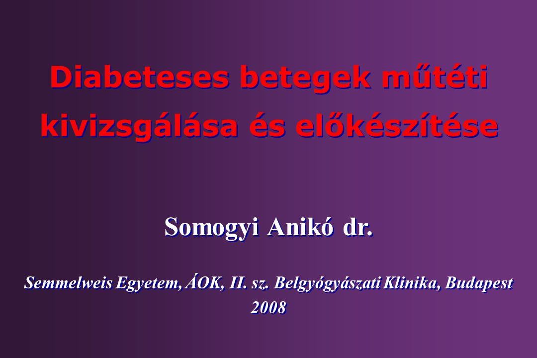 Somogyi Anikó dr. Diabeteses betegek műtéti kivizsgálása és előkészítése Semmelweis Egyetem, ÁOK, II. sz. Belgyógyászati Klinika, Budapest 2008 Semmel