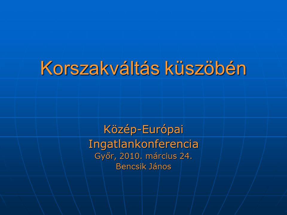 Korszakváltás küszöbén Közép-EurópaiIngatlankonferencia Győr, 2010. március 24. Bencsik János