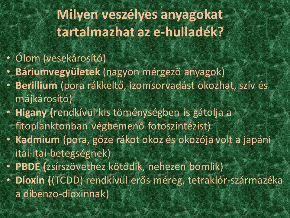 Ólom (vesekárosító) Báriumvegyületek (nagyon mérgező anyagok) Berillium (pora rákkeltő, izomsorvadást okozhat, szív és májkárosító) Higany (rendkívül kis töménységben is gátolja a fitoplanktonban végbemenő fotoszintézist) Kadmium (pora, gőze rákot okoz és okozója volt a japáni itai-itai-betegségnek) PBDE (zsírszövethez kötődik, nehezen bomlik) Dioxin ((TCDD) rendkívül erős méreg, tetraklór-származéka a dibenzo-dioxinnak) Milyen veszélyes anyagokat tartalmazhat az e-hulladék?