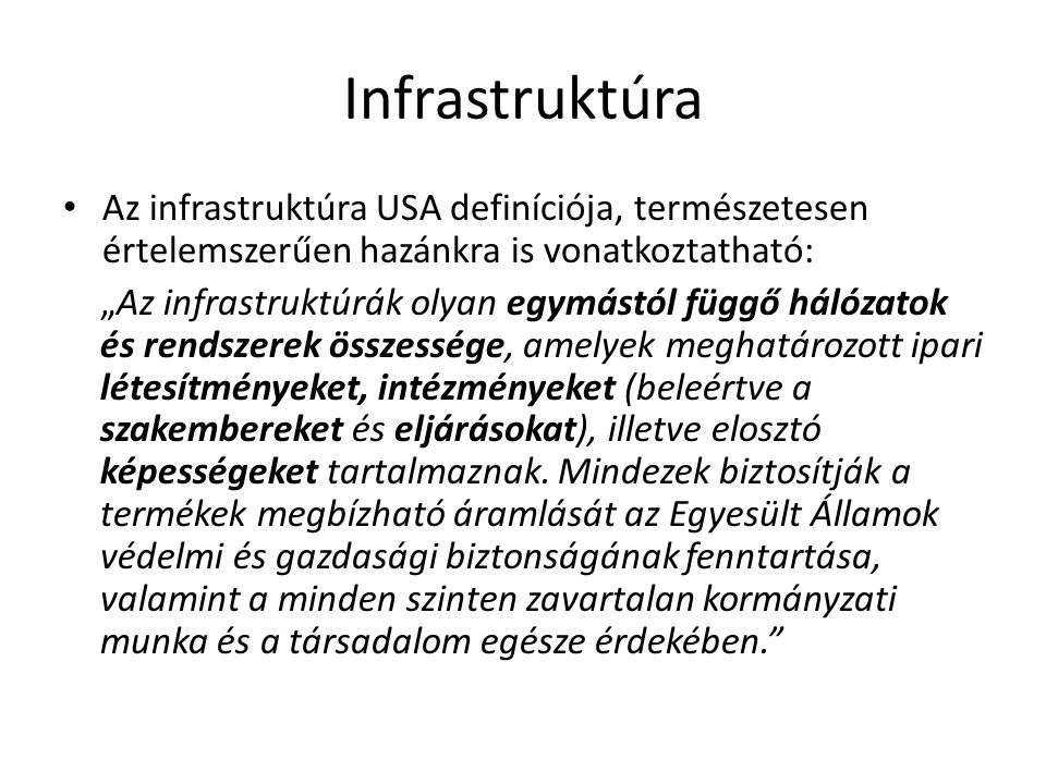 """Infrastruktúra Az infrastruktúra USA definíciója, természetesen értelemszerűen hazánkra is vonatkoztatható: """"Az infrastruktúrák olyan egymástól függő hálózatok és rendszerek összessége, amelyek meghatározott ipari létesítményeket, intézményeket (beleértve a szakembereket és eljárásokat), illetve elosztó képességeket tartalmaznak."""