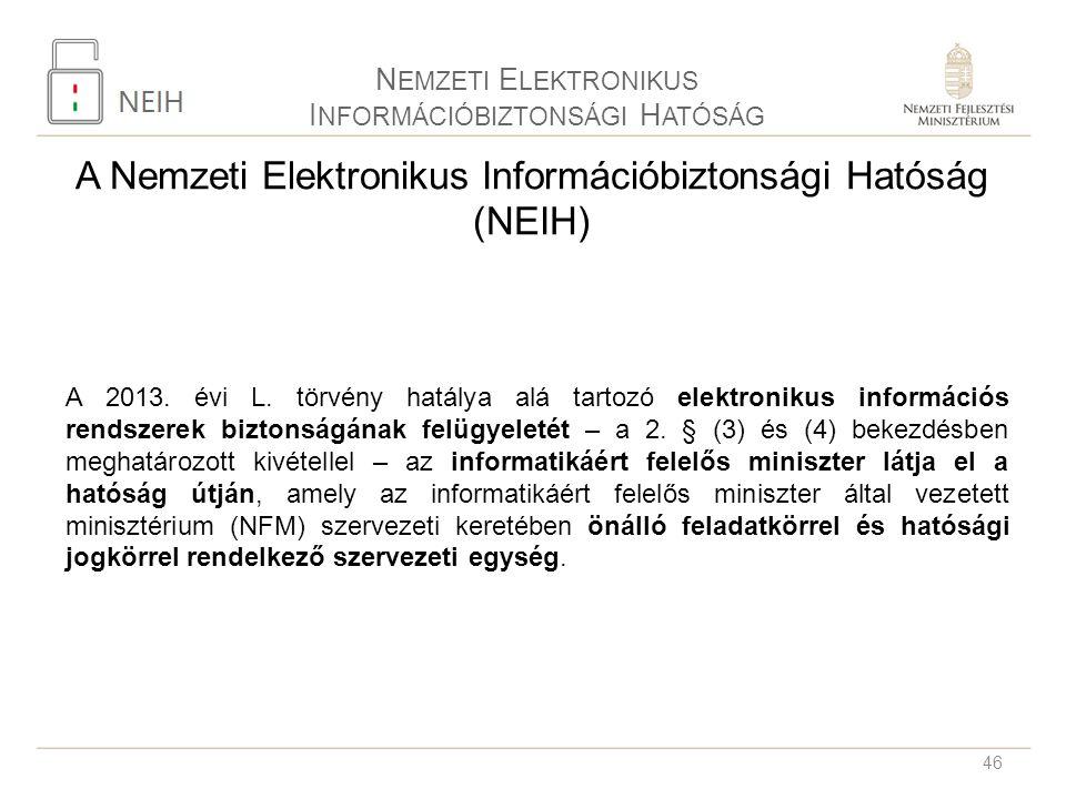 46 N EMZETI E LEKTRONIKUS I NFORMÁCIÓBIZTONSÁGI H ATÓSÁG A Nemzeti Elektronikus Információbiztonsági Hatóság (NEIH) A 2013. évi L. törvény hatálya alá