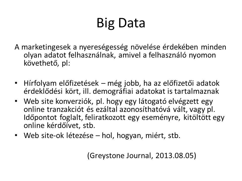 Big Data A marketingesek a nyereségesség növelése érdekében minden olyan adatot felhasználnak, amivel a felhasználó nyomon követhető, pl: Hírfolyam előfizetések – még jobb, ha az előfizetői adatok érdeklődési kört, ill.