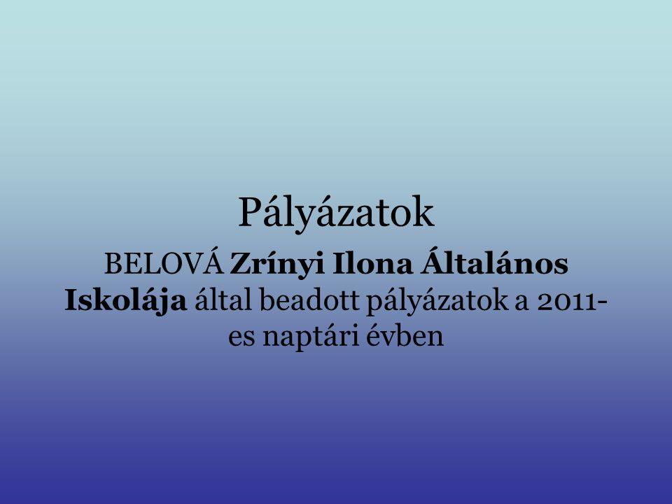 Pályázatok BELOVÁ Zrínyi Ilona Általános Iskolája által beadott pályázatok a 2011- es naptári évben