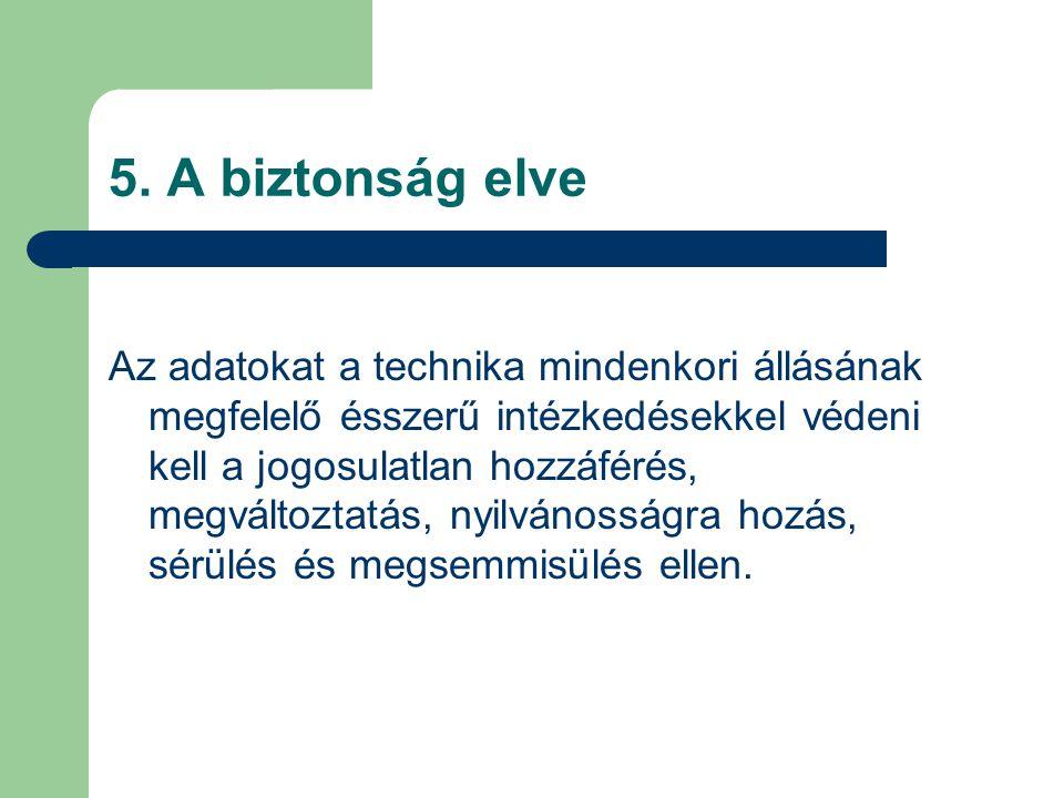 5. A biztonság elve Az adatokat a technika mindenkori állásának megfelelő ésszerű intézkedésekkel védeni kell a jogosulatlan hozzáférés, megváltoztatá