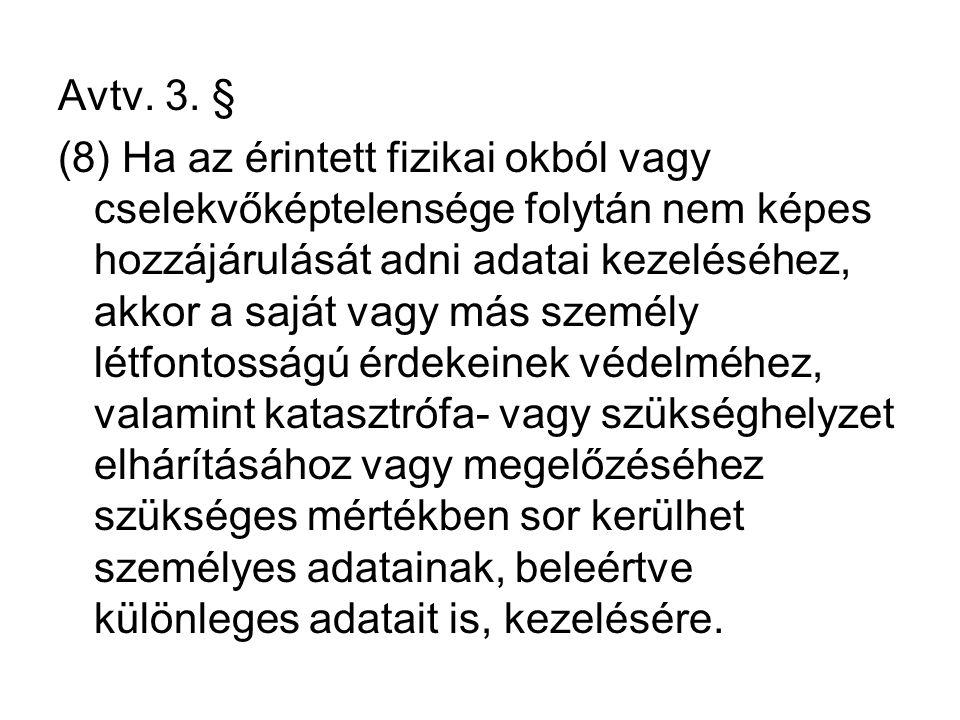 Avtv. 3. § (8) Ha az érintett fizikai okból vagy cselekvőképtelensége folytán nem képes hozzájárulását adni adatai kezeléséhez, akkor a saját vagy más