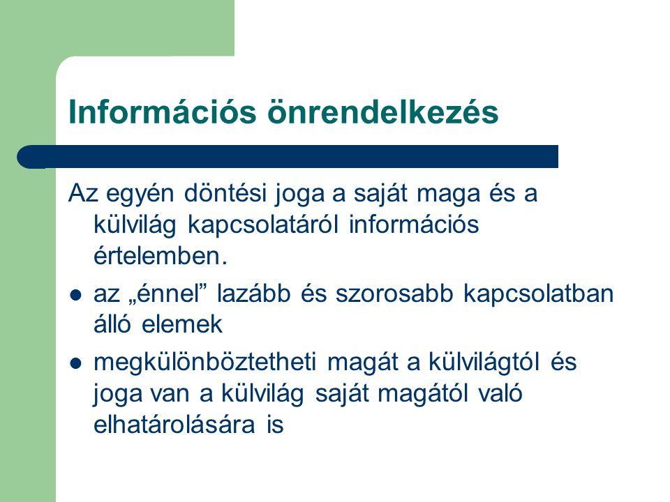 Információs önrendelkezés Az egyén döntési joga a saját maga és a külvilág kapcsolatáról információs értelemben.