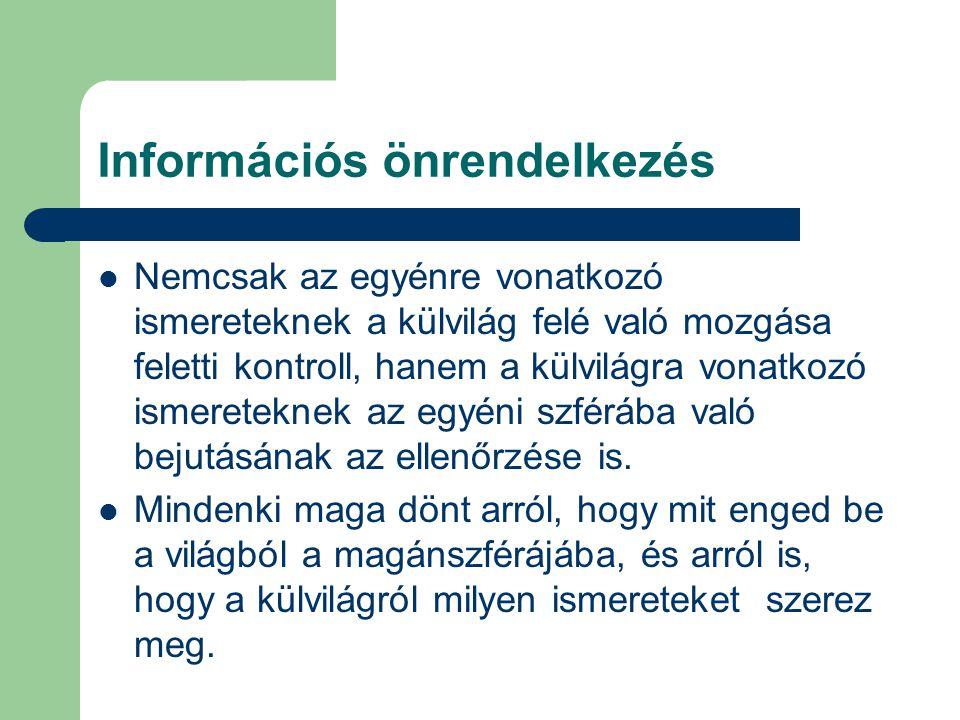 Információs önrendelkezés Nemcsak az egyénre vonatkozó ismereteknek a külvilág felé való mozgása feletti kontroll, hanem a külvilágra vonatkozó ismereteknek az egyéni szférába való bejutásának az ellenőrzése is.