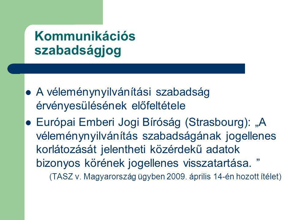 """Kommunikációs szabadságjog A véleménynyilvánítási szabadság érvényesülésének előfeltétele Európai Emberi Jogi Bíróság (Strasbourg): """"A véleménynyilvánítás szabadságának jogellenes korlátozását jelentheti közérdekű adatok bizonyos körének jogellenes visszatartása."""