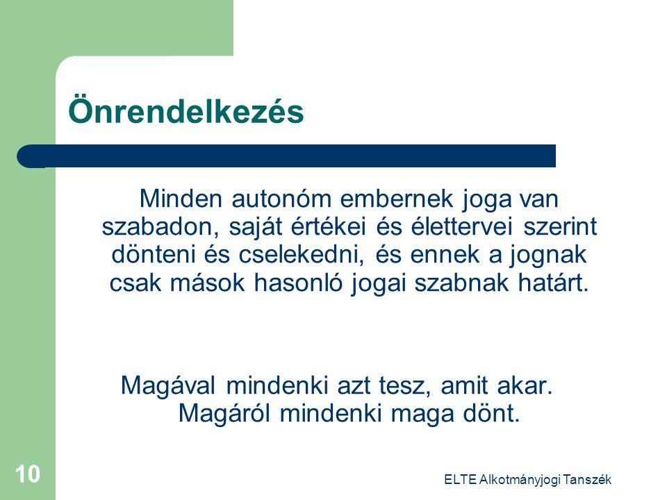 ELTE Alkotmányjogi Tanszék 10 Önrendelkezés Minden autonóm embernek joga van szabadon, saját értékei és élettervei szerint dönteni és cselekedni, és e