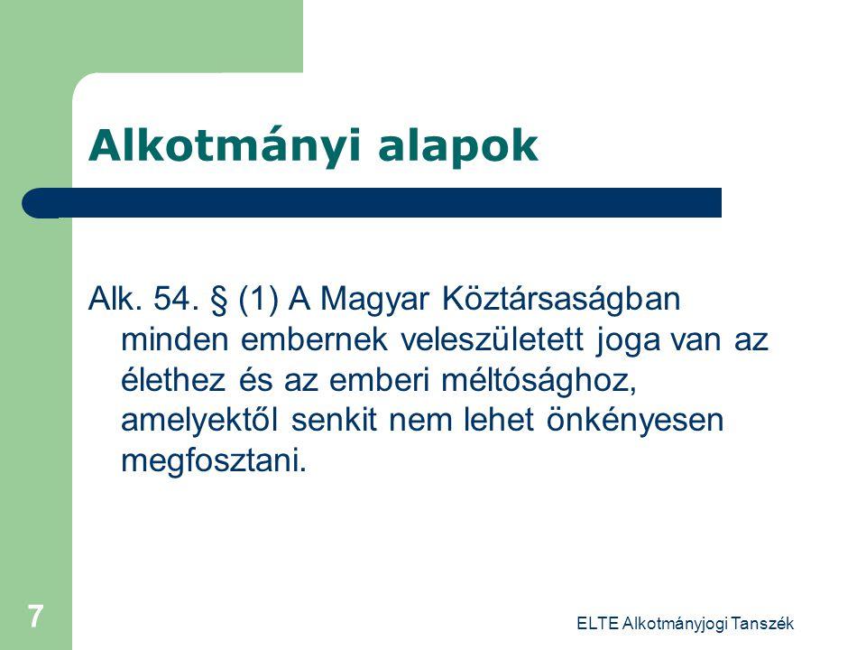 ELTE Alkotmányjogi Tanszék 7 Alkotmányi alapok Alk. 54. § (1) A Magyar Köztársaságban minden embernek veleszületett joga van az élethez és az emberi m