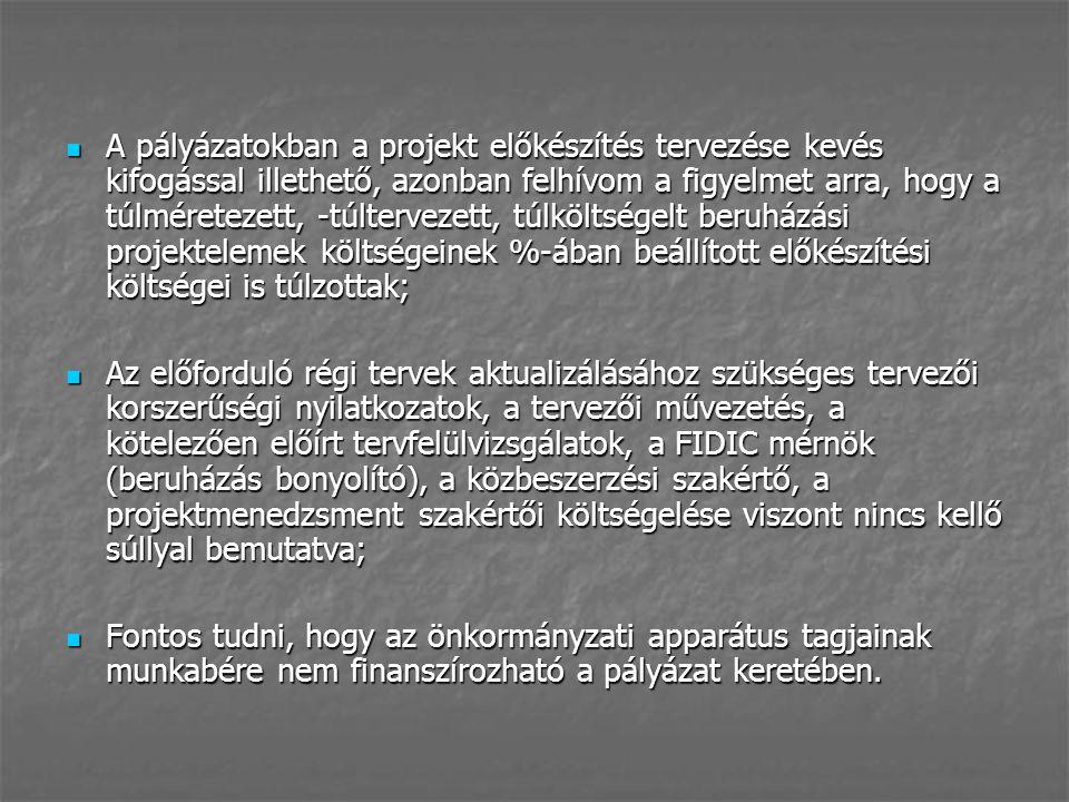A pályázatokban a projekt előkészítés tervezése kevés kifogással illethető, azonban felhívom a figyelmet arra, hogy a túlméretezett, -túltervezett, túlköltségelt beruházási projektelemek költségeinek %-ában beállított előkészítési költségei is túlzottak; A pályázatokban a projekt előkészítés tervezése kevés kifogással illethető, azonban felhívom a figyelmet arra, hogy a túlméretezett, -túltervezett, túlköltségelt beruházási projektelemek költségeinek %-ában beállított előkészítési költségei is túlzottak; Az előforduló régi tervek aktualizálásához szükséges tervezői korszerűségi nyilatkozatok, a tervezői művezetés, a kötelezően előírt tervfelülvizsgálatok, a FIDIC mérnök (beruházás bonyolító), a közbeszerzési szakértő, a projektmenedzsment szakértői költségelése viszont nincs kellő súllyal bemutatva; Az előforduló régi tervek aktualizálásához szükséges tervezői korszerűségi nyilatkozatok, a tervezői művezetés, a kötelezően előírt tervfelülvizsgálatok, a FIDIC mérnök (beruházás bonyolító), a közbeszerzési szakértő, a projektmenedzsment szakértői költségelése viszont nincs kellő súllyal bemutatva; Fontos tudni, hogy az önkormányzati apparátus tagjainak munkabére nem finanszírozható a pályázat keretében.