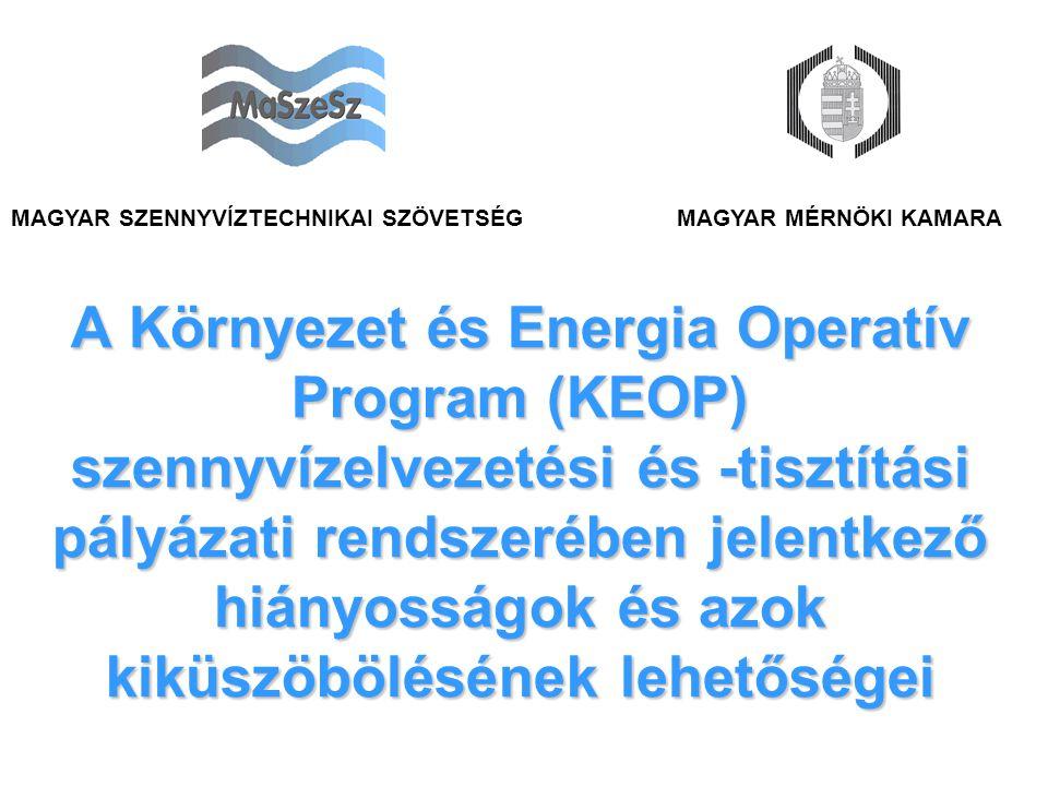 A Környezet és Energia Operatív Program (KEOP) szennyvízelvezetési és -tisztítási pályázati rendszerében jelentkező hiányosságok és azok kiküszöbölésének lehetőségei MAGYAR MÉRNÖKI KAMARAMAGYAR SZENNYVÍZTECHNIKAI SZÖVETSÉG