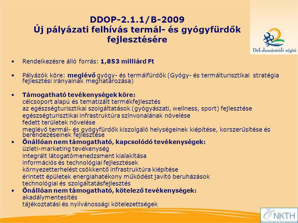 DDOP-2.1.1/B-2009 Új pályázati felhívás termál- és gyógyfürdők fejlesztésére Rendelkezésre álló forrás: 1,853 milliárd Ft Pályázók köre: meglévő gyógy- és termálfürdők (Gyógy- és termálturisztikai stratégia fejlesztési irányainak meghatározása) Támogatható tevékenységek köre: célcsoport alapú és tematizált termékfejlesztés az egészségturisztikai szolgáltatások (gyógyászati, wellness, sport) fejlesztése egészségturisztikai infrastruktúra színvonalának növelése fedett területek növelése meglévő termál- és gyógyfürdők kiszolgáló helységeinek kiépítése, korszerűsítése és berendezéseinek fejlesztése Önállóan nem támogatható, kapcsolódó tevékenységek: üzleti-marketing tevékenység integrált látogatómenedzsment kialakítása információs és technológiai fejlesztések környezetterhelést csökkentő infrastruktúra kiépítése érintett épületek energiahatékony működést javító beruházások technológiai és szolgáltatásfejlesztés Önállóan nem támogatható, kötelező tevékenységek: akadálymentesítés tájékoztatási és nyilvánossági kötelezettségek