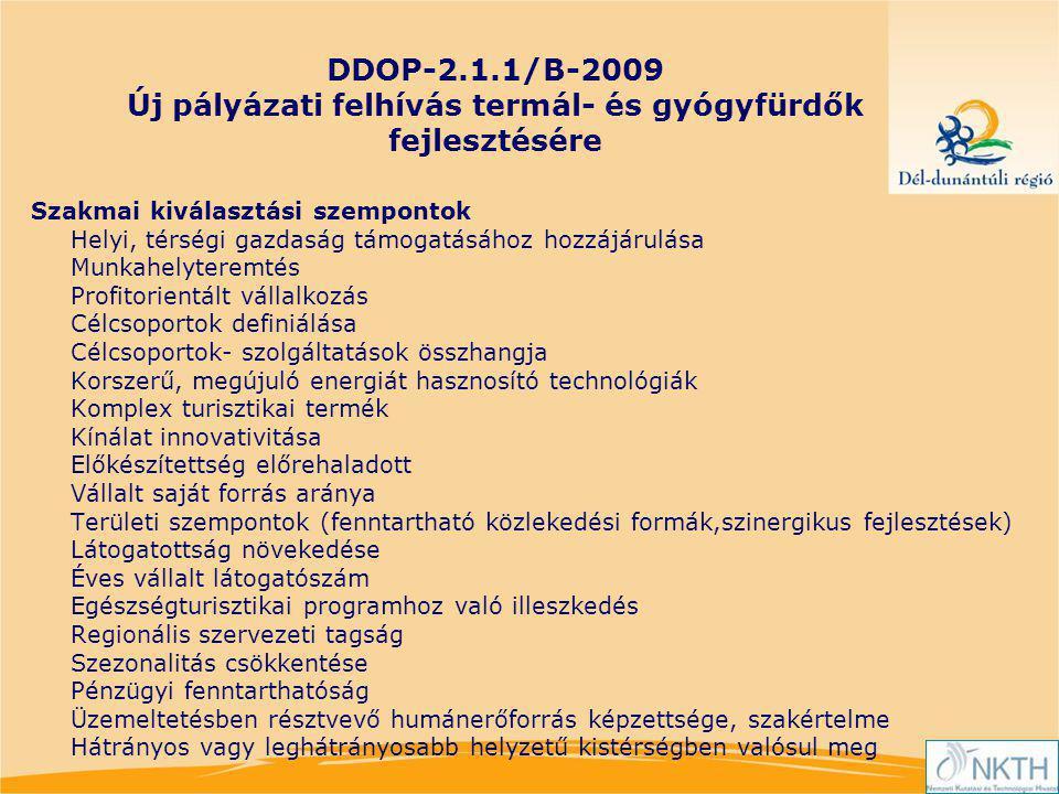 DDOP-2.1.1/B-2009 Új pályázati felhívás termál- és gyógyfürdők fejlesztésére Szakmai kiválasztási szempontok Helyi, térségi gazdaság támogatásához hozzájárulása Munkahelyteremtés Profitorientált vállalkozás Célcsoportok definiálása Célcsoportok- szolgáltatások összhangja Korszerű, megújuló energiát hasznosító technológiák Komplex turisztikai termék Kínálat innovativitása Előkészítettség előrehaladott Vállalt saját forrás aránya Területi szempontok (fenntartható közlekedési formák,szinergikus fejlesztések) Látogatottság növekedése Éves vállalt látogatószám Egészségturisztikai programhoz való illeszkedés Regionális szervezeti tagság Szezonalitás csökkentése Pénzügyi fenntarthatóság Üzemeltetésben résztvevő humánerőforrás képzettsége, szakértelme Hátrányos vagy leghátrányosabb helyzetű kistérségben valósul meg
