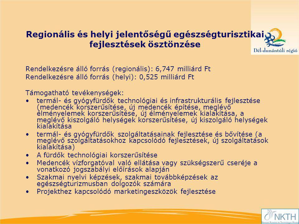 Regionális és helyi jelentőségű egészségturisztikai fejlesztések ösztönzése Rendelkezésre álló forrás (regionális): 6,747 milliárd Ft Rendelkezésre álló forrás (helyi): 0,525 milliárd Ft Támogatható tevékenységek: termál- és gyógyfürdők technológiai és infrastrukturális fejlesztése (medencék korszerűsítése, új medencék építése, meglévő élményelemek korszerűsítése, új élményelemek kialakítása, a meglévő kiszolgáló helységek korszerűsítése, új kiszolgáló helységek kialakítása termál- és gyógyfürdők szolgáltatásainak fejlesztése és bővítése (a meglévő szolgáltatásokhoz kapcsolódó fejlesztések, új szolgáltatások kialakítása) A fürdők technológiai korszerűsítése Medencék vízforgatóval való ellátása vagy szükségszerű cseréje a vonatkozó jogszabályi előírások alapján Szakmai nyelvi képzések, szakmai továbbképzések az egészségturizmusban dolgozók számára Projekthez kapcsolódó marketingeszközök fejlesztése
