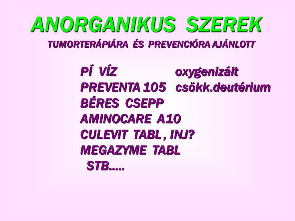 ANORGANIKUS SZEREK PÍ VÍZ oxygenizált PÍ VÍZ oxygenizált PREVENTA 105 csökk.deutérium PREVENTA 105 csökk.deutérium BÉRES CSEPP BÉRES CSEPP AMINOCARE A10 AMINOCARE A10 CULEVIT TABL, INJ.