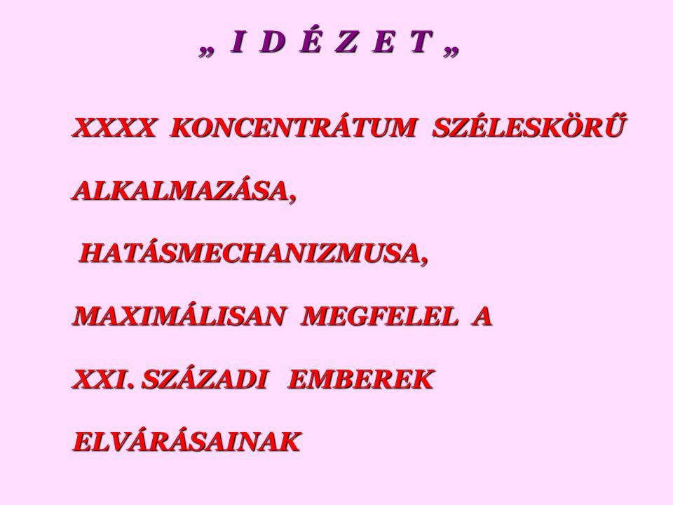 """"""" I D É Z E T """" XXXX KONCENTRÁTUM SZÉLESKÖRŰ ALKALMAZÁSA, HATÁSMECHANIZMUSA, HATÁSMECHANIZMUSA, MAXIMÁLISAN MEGFELEL A XXI."""