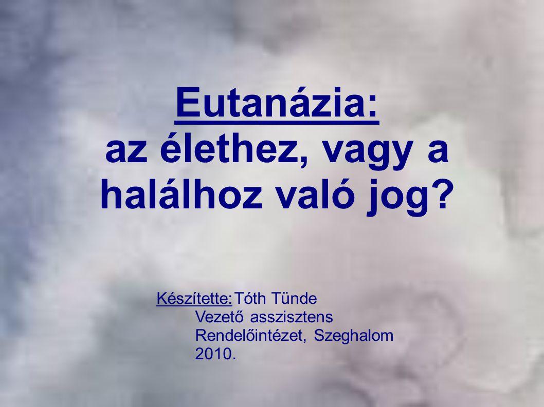 Eutanázia: az élethez, vagy a halálhoz való jog? Készítette:Tóth Tünde Vezető asszisztens Rendelőintézet, Szeghalom 2010.