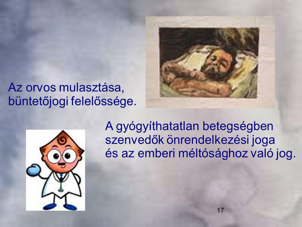 17 A gyógyíthatatlan betegségben szenvedők önrendelkezési joga és az emberi méltósághoz való jog. Az orvos mulasztása, büntetőjogi felelőssége.