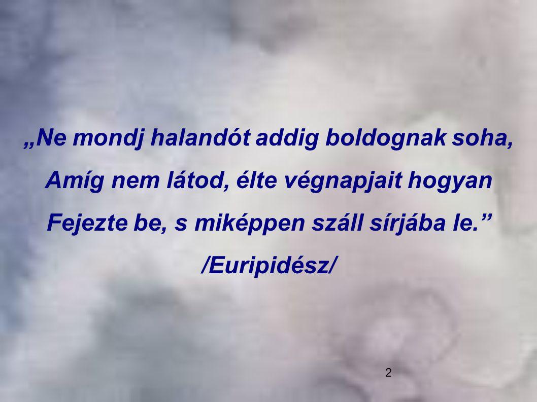 """2 """"Ne mondj halandót addig boldognak soha, Amíg nem látod, élte végnapjait hogyan Fejezte be, s miképpen száll sírjába le."""" /Euripidész/"""