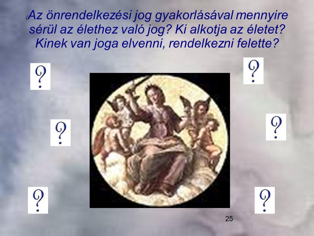 25 ( Az önrendelkezési jog gyakorlásával mennyire sérül az élethez való jog? Ki alkotja az életet? Kinek van joga elvenni, rendelkezni felette?