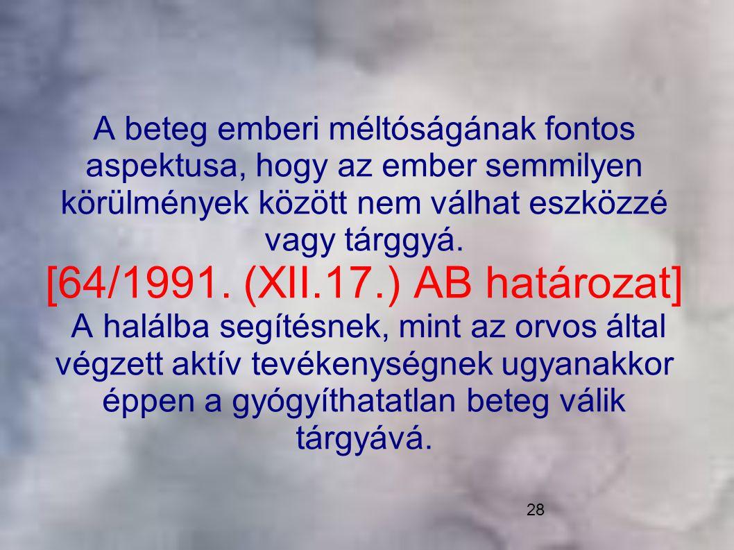 28 A beteg emberi méltóságának fontos aspektusa, hogy az ember semmilyen körülmények között nem válhat eszközzé vagy tárggyá. [64/1991. (XII.17.) AB h