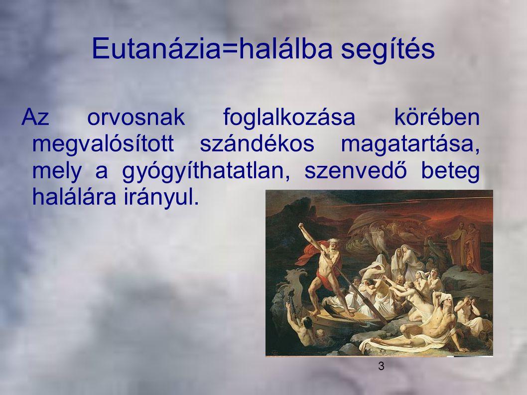 3 Eutanázia=halálba segítés Az orvosnak foglalkozása körében megvalósított szándékos magatartása, mely a gyógyíthatatlan, szenvedő beteg halálára irán