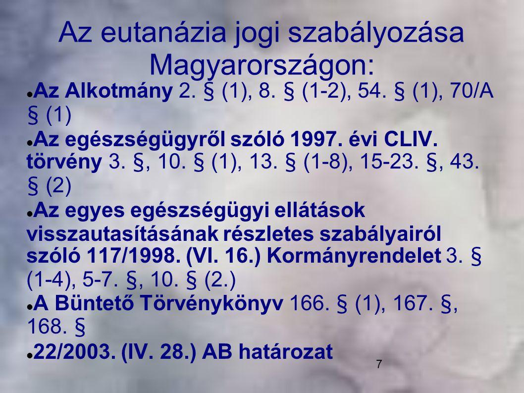 7 Az eutanázia jogi szabályozása Magyarországon: Az Alkotmány 2. § (1), 8. § (1-2), 54. § (1), 70/A § (1) Az egészségügyről szóló 1997. évi CLIV. tör
