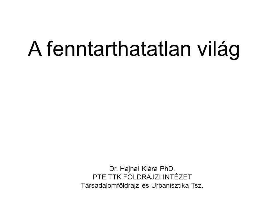 Dr. Hajnal Klára PhD. PTE TTK FÖLDRAJZI INTÉZET Társadalomföldrajz és Urbanisztika Tsz. A fenntarthatatlan világ