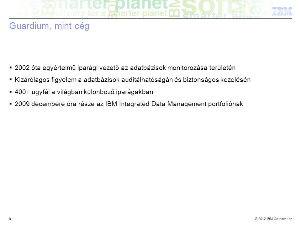 © 2012 IBM Corporation9 Guardium, mint cég  2002 óta egyértelmű iparági vezető az adatbázisok monitorozása területén  Kizárólagos figyelem a adatbázisok auditálhatóságán és biztonságos kezelésén  400+ ügyfél a világban különböző iparágakban  2009 decembere óra része az IBM Integrated Data Management portfoliónak