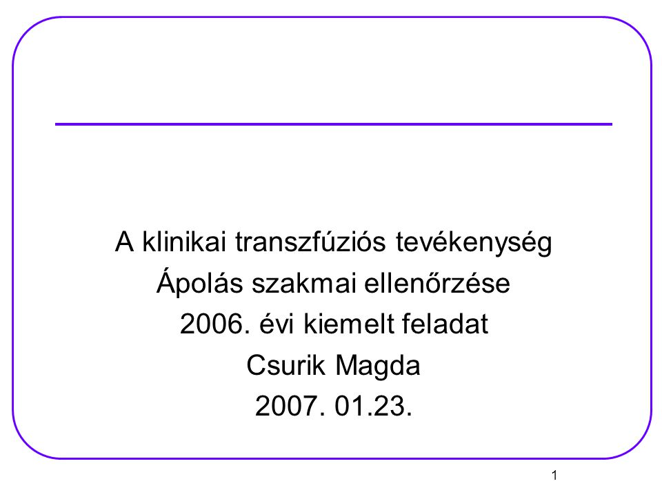 1 A klinikai transzfúziós tevékenység Ápolás szakmai ellenőrzése 2006. évi kiemelt feladat Csurik Magda 2007. 01.23.